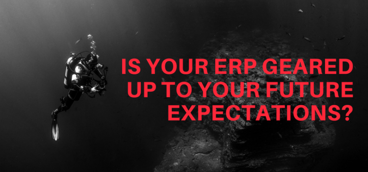 IS YOUR ERP GEARED UP TO YOUR FUTURE EXPECTATIONS